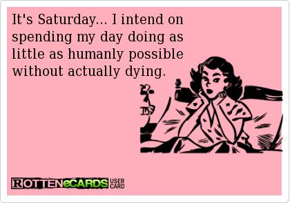 It's Saturday, I intend on spending my day doing as little as humanly possible without actually dying.