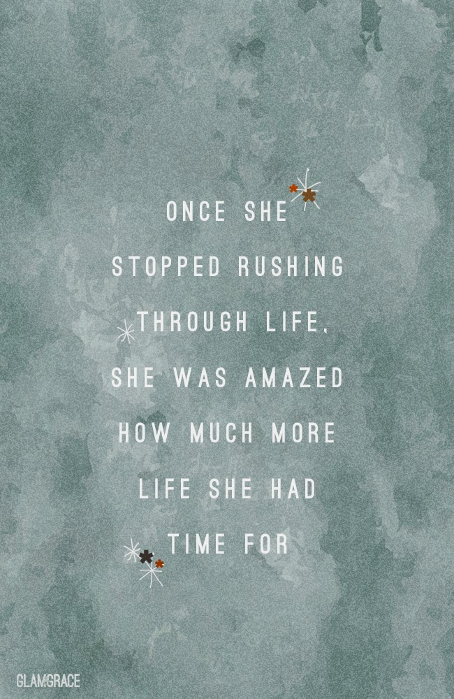 once she stopped rushing through life, she was amazed how much more life she had time for - inspirational quote