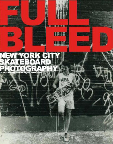 Full Bleed: skateboarding in New York City, Giovanni Reda, Jessica Bard, Ivory Serra, Tobin Yelland, Miki Vuckovich, Thomas Campbell, Larry Clark, Ed Templeton, Jerry Hsu, Atiba Jefferson, Bryce Kanights, Angela Boatwright, Athena Currey, Kenneth Cappello, Charlie Samuels, Andy Kessler, Mike O'Meally, Sammy Glucksman, Allen Ying
