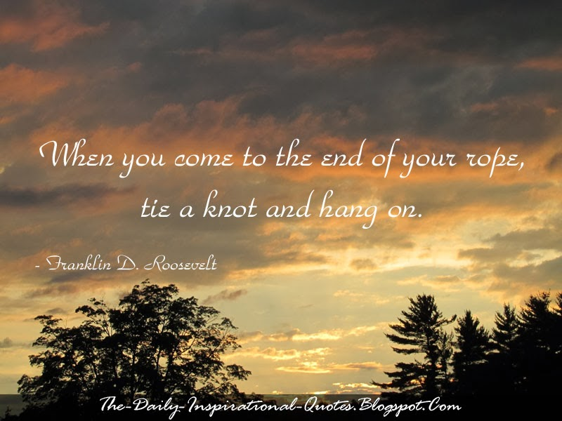 When you come to the end of your rope, tie a knot and hang on. - Franklin D. Roosevelt