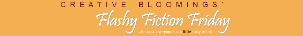 Creative Bloomings' Flashy Fiction Friday
