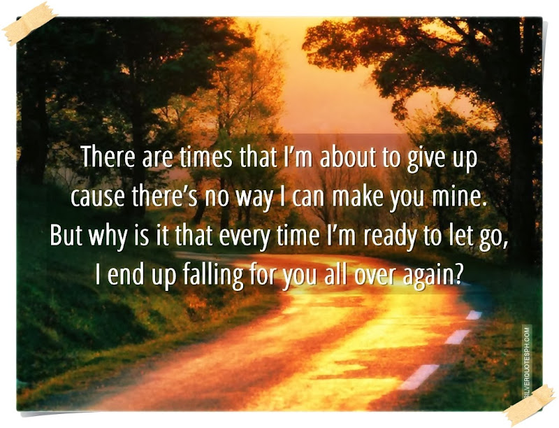 There Are Times That I'm About To Give Up Cause There's No Way I Can Make You Mine, Picture Quotes, Love Quotes, Sad Quotes, Sweet Quotes, Birthday Quotes, Friendship Quotes, Inspirational Quotes, Tagalog Quotes