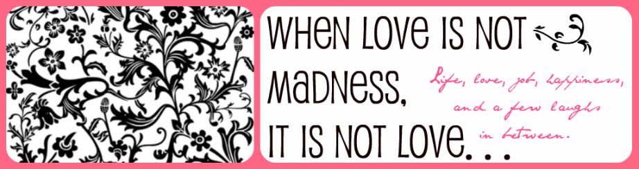 When love is not madness, it is not love...