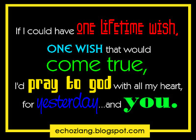 If I could have one lifetime wish, one wish would come true, I'd pray to God with all my heart, for yesterday.. and you.