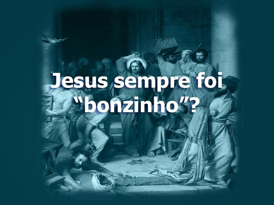 "Jesus sempre foi ""bonzinho""?"