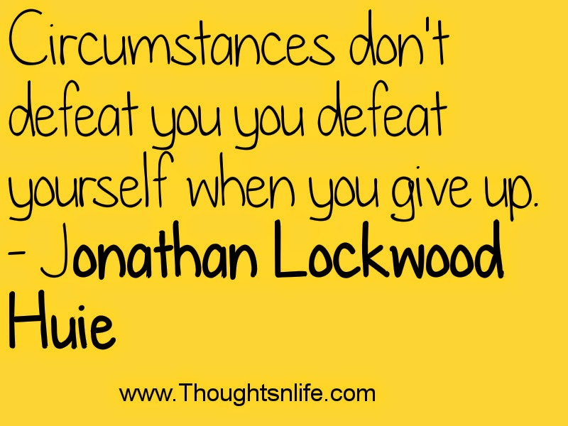 Circumstances don't defeat you - you defeat yourself when you give up. - Jonathan Lockwood Huie