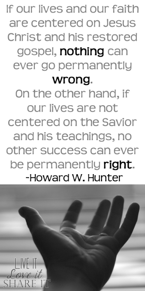 If our lives and our faith are centered on Jesus Christ and his restored gospel, nothing can ever go permanently wrong. On the other hand, if our lives are not centered on the Savior and his teachings, no other success can ever be permanently right. - Howard W. Hunter
