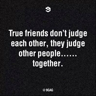 True friends don't judge each other, they judge other people..... together.