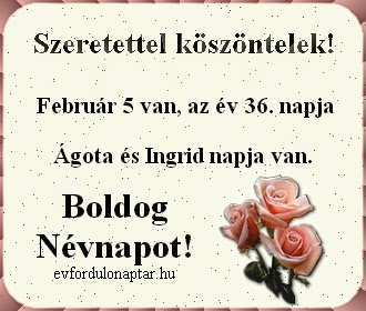 Február 5 - Ágota, Ingrid névnap