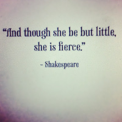 And though she be but little, she is fierce. ~ Shakespeare