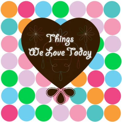 Things We Love Today