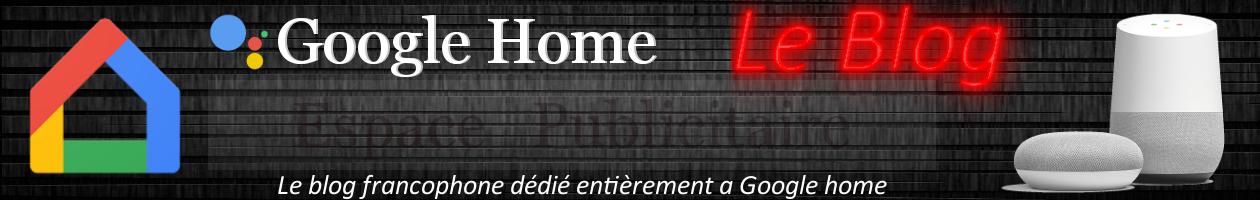 Google Home Le Blog - Blog dédié a 100% aux assistants personnels Google
