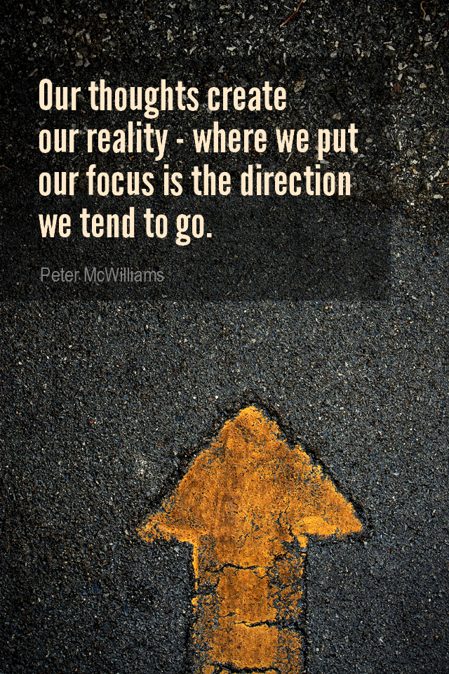 visual quote - image quotation for FOCUS - Our thoughts create our reality - where we put our focus is the direction we tend to go. - Peter McWilliams