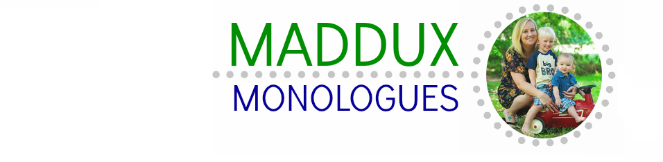 Maddux Monologues