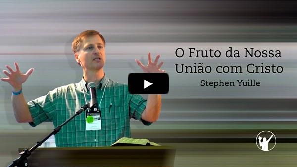O Fruto da Nossa União com Cristo » Stephen Yuille