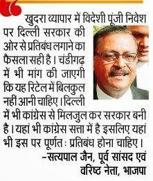 खुदरा व्यापार में विदेशी पूंजी निवेश पर दिल्ली सरकार की ओर से प्रतिबंध लगाने का फैसला सही है। चंडीगढ़ में भी मांग की जाएगी कि यह रिटेल में बिलकुल नहीं आनी चाहिए दिल्ली में भी कांग्रेस से मिलजुल कर सरकार बनी है । यहां भी कांग्रेस सत्ता में है इसलिए यहां भी इस पर पूर्णतः प्रतिबंद होना चाहिए। - सत्य पाल जैन, पूर्व सांसद एवं वरिष्ठ नेता, भाजपा
