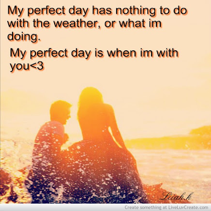 Being with the one you love does make for a PERFECT DAY.