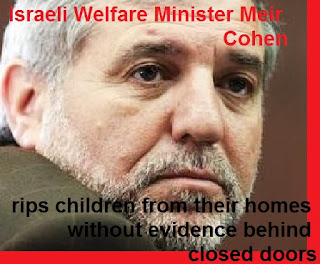 Israeli Welfare Minister Meir Cohen - rips children from their homes without evidence behind closed doors