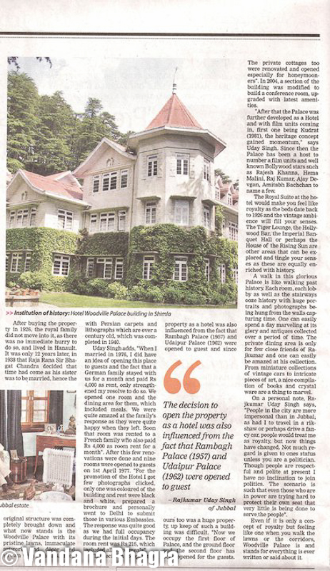 "Private dwelling to heritage hotel - Woodville story by Vandana Bhagra in TOI, 14.5.11 : Residence of four successive Commanders-in-chief of the Indian Army with its first occupant being General Sir William Rose Mansfield in 1865, this heritage property, Woodville Palace, has become an institution of history itself, which can be traced to the ruler of former state of Gondal in Western India when Maharaja Sir Bhagvat Singh brought this property in 1926 for his daughter, Princess Leila Ba. Today, Raj Kumar Uday Singh of Jubbal, is the proud owner of this heritage hotel and reminisces how it came into his possession, ""My great grandfather told me that in 1881, Sir James Louis Walker was the last Imperial owners and then it passed into the hands of the Alliance Bank of Simla. But as the Bank collapsed in 1923 it took almost three years for them to decide to sell the property to our family. I still have an old document of the Old Building, dating 1859 showing who all possessed this Palace before my family, but no other previous ownership records have been found. And to my amazement my grandmother oncold me that a report was submitted to the then Superintendent of Shimla whether Maharaja of Gondal should be sold this magnificent property as it was in a very desirable location, to which a reply was received that there was 'no serious objection' and then it was finally bought for almost 1.5 lakh in 1926"".  Shimla was mainly developed for the English, as Viceroys used to come here, the Superintend of Shimla being here as before 1947 most of these properties were either owned by the British or the royal families, he stated. Raj Kumar said that parts of India was under British India and parts under the States. British did not interfere with the working of the states unless there was a murder or misrule, but then wished to be acknowledged as the Paramount Power. Since British expected assistance during the First World War, I remember ""My grandfather too sent troop from the Jubbal Army. There was peace as long as we were not invading Bhushar and Bhushar was not invading us"".  He said, ""My grandmother told me tht during Independence the fight was against the Britishers and not against royalty and we thought that once the war was over we would gain royal status again. But this did not happen and as the states merged we too had to give in"".  After buying the property in 1926, the royal family did not move into it as there was no immediate hurry to do so, and lived in Hainault. It was only 12 years later, in 1938 that Raja Rana Sir Bhagat Chand decided that time had come as his sister was to be married, hence the original structure was completely brought down and what now stands is the Woodville Palace with its pristine lawns, immaculate artwork and décor and strewn with antiques, lined with Persian carpets and lithographs which are over a century old, which was completed in 1940.  Raj Kumar adds ""When I married in 1976, I did have an idea of opening this place to guests and the fact that a German family stayed with us for a month and paid Rs 4,000 as rent, only strengthened my resolve to do so. We opened one room andthe dining area for them which included meals. We were quite amazed at the family's response as they were quite happy when they left. Soon that room was rented to a French family who also paid Rs 4,000 as room rent for a month"". After this few renovations were done and nine rooms were opened to guests on 1st April, 1977. ""For the promotion of the Hotel I got few photographs clicked, only one was coloured of the building and rest were black and white, prepared a brochure and personally went to Delhi to submit those in various Embassies. The response was quite good as we had full occupancy during the initial days. The room rent was Rs 215, which included all three meals"".The decision to open the property as a hotel was also influenced from the fact that Rambhag Palace (1957) and Udaipur Palace (1962) were opened to guest and since ours too was a huge property, up keep of such a building was difficult. ""Now we occupy the first floor of Palace, and the ground floor and the second floor has been opened for the gusts. The private cottages too were renovated and opened especially for honeymooners"". In 2004, a section of the building was modified to build a conference room, upgraded with latest amenities. The Royal Suite would make you feel like royalty as the beds date back to 1926 and the vintage ambience will fill your senses. The Tiger Lounge, the Hollywood Bar, the Imperial Banquet Hall or perhaps the House of the Rising Sun are other areas that can be explored and tingle your senses as these are equally enriched with history.""After that the Palace was further developed as a Hotel and with film units coming in, first one being Khudrat (1981), the heritage concept gained momentum"", Raj Kumar said. Since then the Palace has been a host to number a film units and well known Bollywood stars such as Rajesh Khanna, Hema Malini, Raj Kumar, Ajay Devgan, Amitabh Bachchan to name a few.A walk in this glorious Palace is like walking past history. Each room, each lobby as well as the stairways ooze history with huge portraitsand photographs being hung from the walls capturing time. One can easily spend a day marveling at its glory and antiques collected over a period of time. The private dining area is only for few close friends of Raj Kumar and one can easily be amazed at his collection. From miniature collections of vintage cars to intricate pieces of art, a nice compilation of books and crystal ware are a thing to marvel.On a personal note, Raj Kumar Uday Singh says, ""People in the city are more impersonal than in Jubbal, as had I to travel in a rikshaw or perhaps drive a fancy car, people would treat me as royalty, but now things have changed. Not much regard is given to ones status unless you are a politician. Though people are respectful and polite at present I have no inclination to join politics. The scenario is such that even those who are in power are trying hard to protect their own seat that very little is being done to serve the people"".Even if it is only a concept of royalty but feeling like one when you walk the lwns or the corridors, Woodville Palace is and stands for everything is ever written or said about it. Its historical significance is just enough for making a stop at this place."