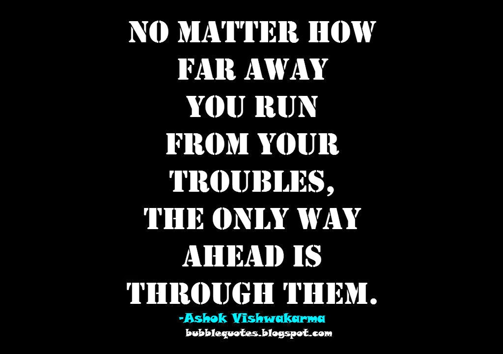 No matter how far away you run from your troubles, the only way ahead is Through them image quote