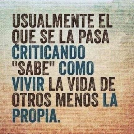 quien se pasa la vida criticando sabe cómo vivir la vida de los demás pero no la propia