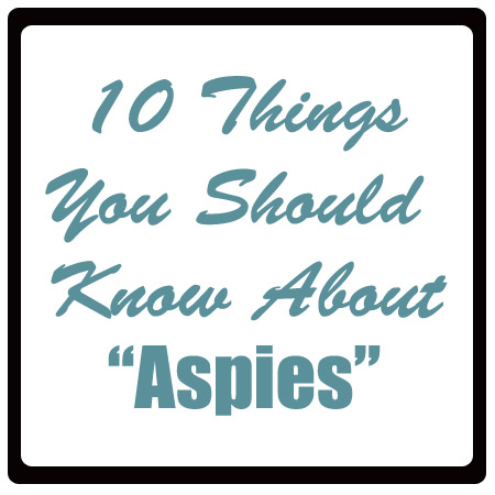 "10 Things You Should Know About ""Aspies"""