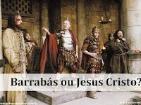 Barrabás ou Jesus Cristo? A Escolha é Sua