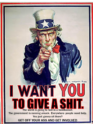 I want YOU to giva a shit. The world is going to hell in a handbasket. The Government is running amuck. Everywhere people need help. You just gonna sit there, GET OFF YOUR ASS AND GET INVOLVED!