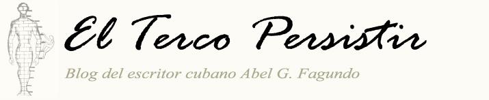 El Terco Persistir. Blog de Abel G. Fagundo Blog Oficial del escritor cubano Abel G. Fagundo