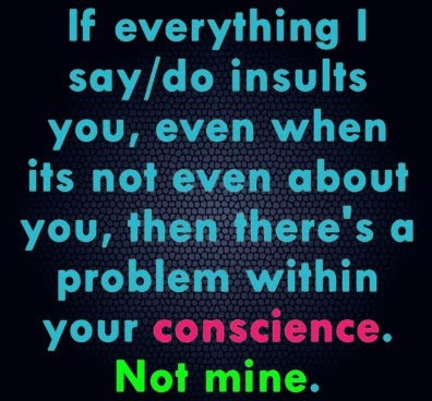 If everything I say insults you, even when its not even about you, then there's a problem within your conscience. Not mine.