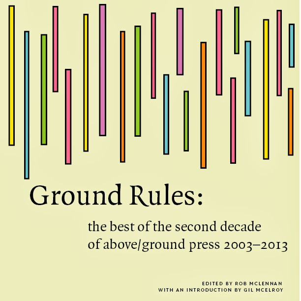 Ground Rules: the best of the second decade of above/ground press 2003-2013 (Chaudiere Books)