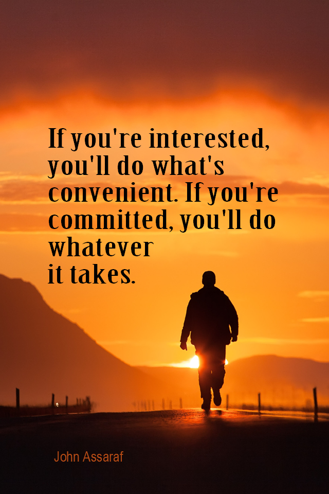 visual quote - image quotation for COMMITMENT - If you're interested, you'll do what's convenient. If you're committed, you'll do whatever it takes. - John Assaraf