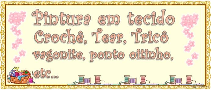 PINTURA EM TECIDO, CROCHÊ, TEAR, TRICÔ, VAGONITE, PONTO OITINHO E ETC.