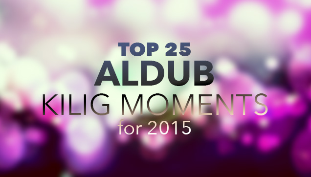 Here are the top 25 ALDUB Kilig Moments for 2015!