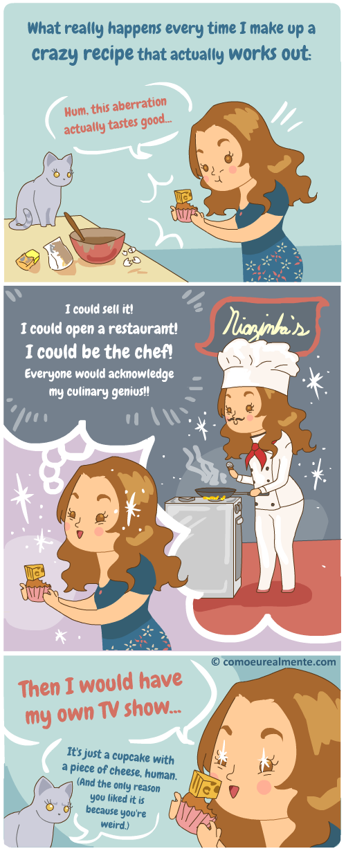 Sometimes I secretly wish I could open a restaurant and be a culinary genious intead of making comics.
