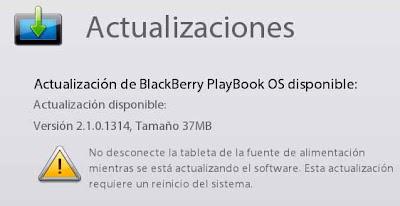 Actualización disponible para todos los usuarios del BlackBerry PlayBook, a la versión 2.1 en su revisión 2.1.0.1314 Esta version de tan solo 37 Megas da soporte: Se ha resuelto un problema en el que algunos usuarios no podia hacer pagos cuando compraban una aplicacion. Actualización de la aplicación de mensajes de texto (En Bridge) a fin de que los últimos SMS recibidos aparezcan en la parte superior de la lista de conversaciones. Se ha solucionado un problema por el que algunos usuarios no podían reproducir vídeo MPEG-4. Otras correciones internas.