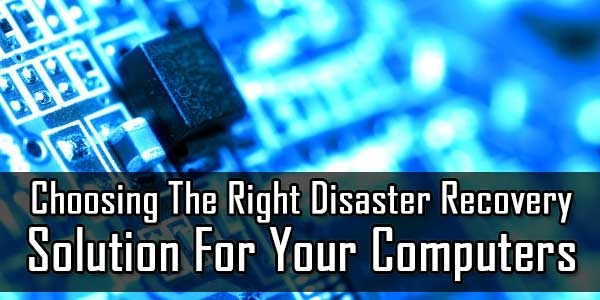 Choosing The Right Disaster Recovery Solution For Your Computers
