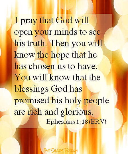 I pray that God will open your minds to see his truth. Then you will know the hope that he has chosen us to have. You will know that the blessings God has promised his holy people are rich and glorious. Eph 1:19 ERV