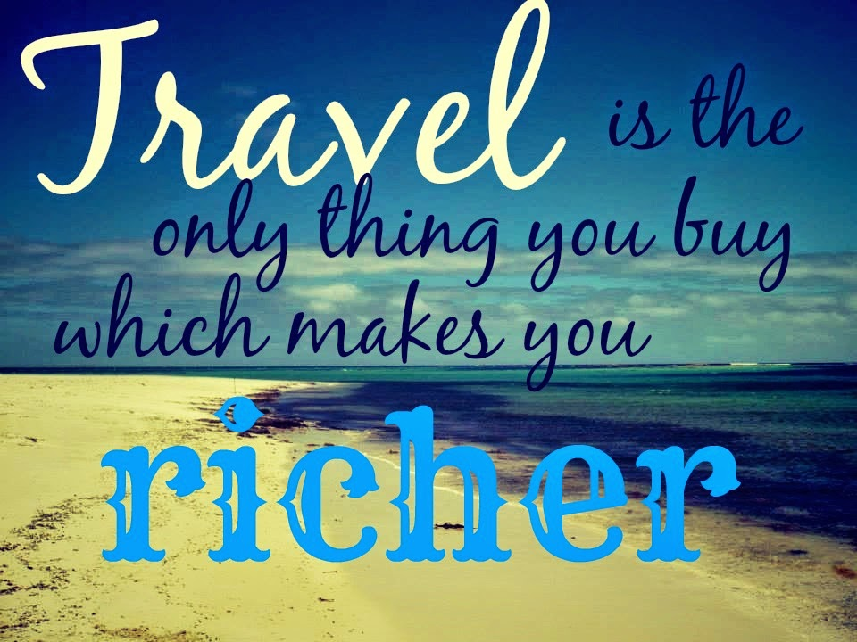 travel is the only thing that you buy which makes you richer