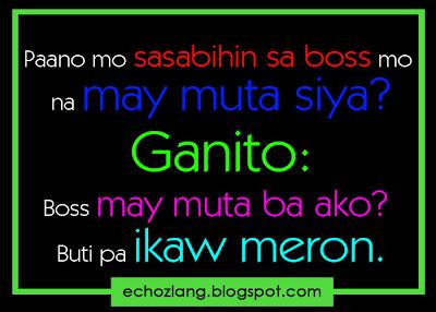 Paano mo sasabihin sa boss mo na may muta siya? Ganito: Boss may muta ba ako? Buti pa ikaw meron.