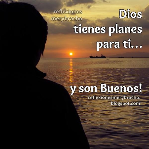Dios tiene planes para ti y para mi, esperanza, futuro, amor, reflexión de optimismo, imágenes cristianas por Mery Bracho. Mensaje cristiano amigos.