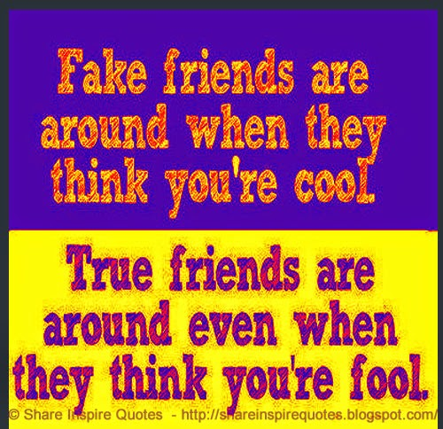 fake friends are around when they think you 39 re cool true