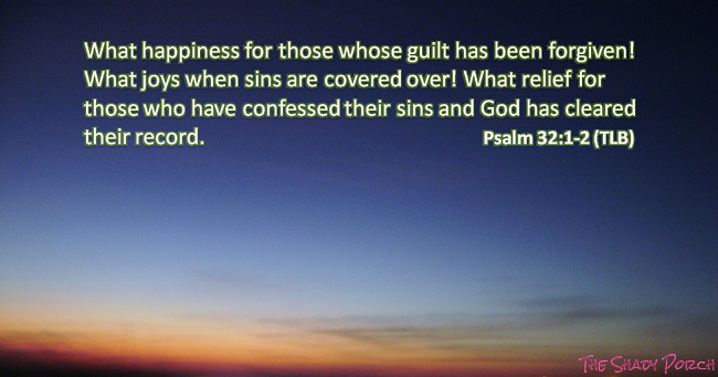 Psalm 32:1-2 What happiness for those whose sins are forgiven.