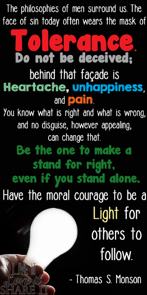 The philosophies of men surround us. The face of sin today often wears the mask of tolerance. Do not be deceived; behind that façade is heartache, unhappiness, and pain. You know what is right and what is wrong, and no disguise, however appealing, can change that. Be the one to make a stand for right, even if you stand alone. Have the moral courage to be a light for others to follow. - Thomas S. Monson