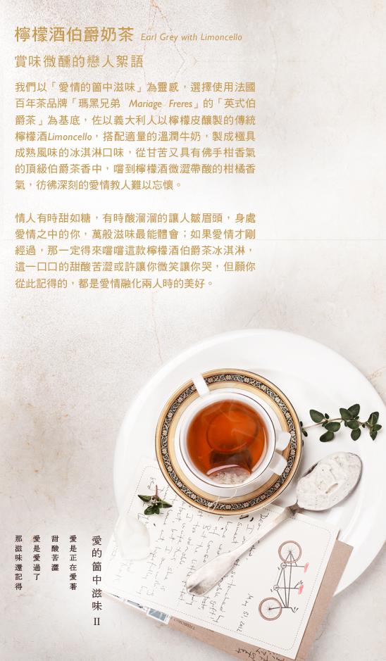 我們以「愛情的箇中滋味」為靈感,選擇使用法國百年茶品牌「瑪黑兄弟 Mariage Freres」的「英式伯爵茶」為基底,佐以義大利人以檸檬皮釀製的傳統檸檬酒Limoncello,搭配適量的溫潤牛奶,製成極具成熟風味的冰淇淋口味,從甘苦又具有佛手柑香氣的頂級伯爵茶香中,嚐到檸檬酒微澀帶酸的柑橘香氣,彷彿深刻的愛情教人難以忘懷。  情人有時甜如糖,有時酸溜溜的讓人皺眉頭,身處愛情之中的你,萬般滋味最能體會;如果愛情才剛經過,那一定得來嚐嚐這款檸檬酒伯爵茶冰淇淋,這一口口的甜酸苦澀或許讓你微笑讓你哭,但願你從此記得的,都是愛情融化兩人時的美好。