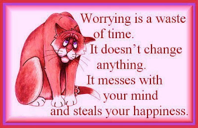 Worrying is a waste of time. It doesn't change anything.