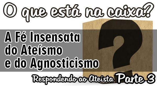 O que está na caixa? A Fé Insensata do Ateísmo e do Agnosticismo [Parte 3]