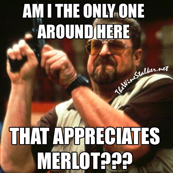 AM I THE ONLY ONE AROUND HERE THAT APPRECIATES MERLOT?