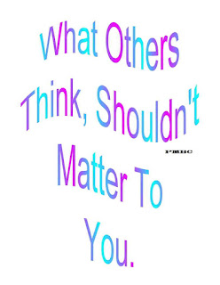 What others think shouldn't matter to you.
