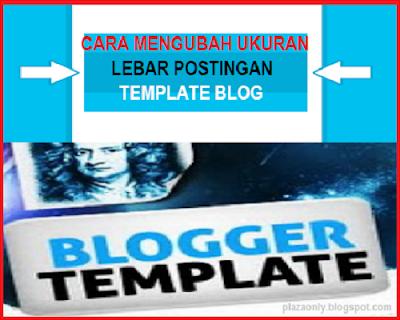 Cara Mengubah Ukuran Lebar Postingan Template Blog
